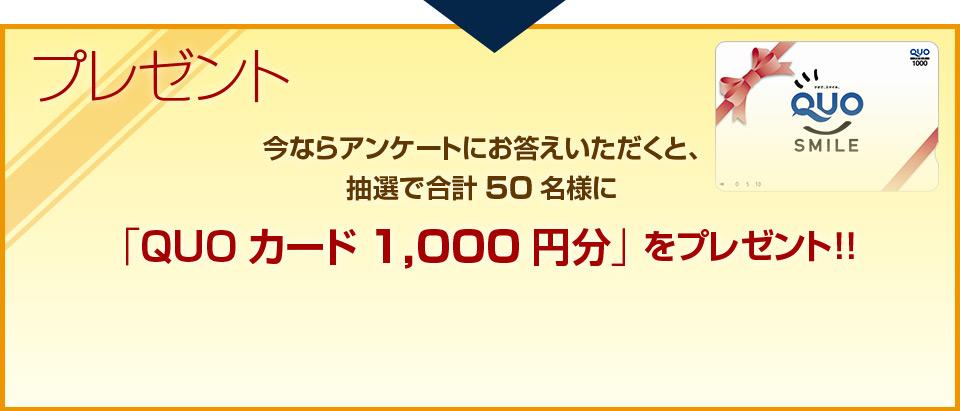 プレゼント,今ならアンケートにお答えいただくと、抽選で合計50名様に「QUOカード1,000円分」をプレゼント!!